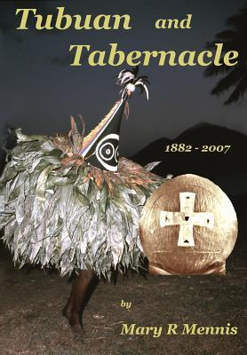 Tubuan and Tabernacle, 1882 - 2007: The Life Stories of Two Priests of Papua New Guinea, the Most Reverend Benedict to Varpin CBE Archbishop Emeritus. Reverend Father Bernard Franke Msc, CBE Missionary in New Britain  by  Mary R Mennis