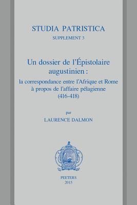 Un Dossier de LEpistolaire Augustinien: La Correspondance Entre LAfrique Et Rome a Propos de LAffaire Pelagienne (416-418): Traduction, Commentaire Et Annotations L Dalmon