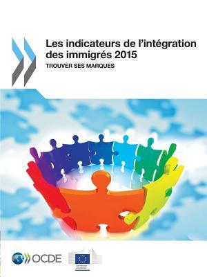 Les Indicateurs de LIntegration Des Immigres 2015: Trouver Ses Marques Organization for Economic Co-Operation and Development (OECD)