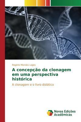 A Concepcao Da Clonagem Em Uma Perspectiva Historica  by  Lopes Rogerio Mendes