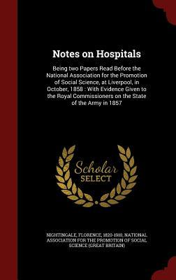 Notes on Hospitals: Being Two Papers Read Before the National Association for the Promotion of Social Science, at Liverpool, in October, 1858: With Evidence Given to the Royal Commissioners on the State of the Army in 1857 Florence Nightingale