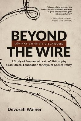 Beyond the Wire: Levinas VIS-A-VIS Villawood: A Study of Emmanuel Levinas Philosophy as an Ethical Foundation for Asylum-Seeker Policy Devorah Wainer