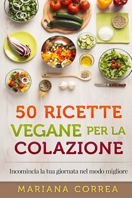 50 Ricette Vegane Per La Colazione: Incomincia La Tua Giornata Nel Modo Migliore Mariana Correa