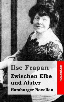Zwischen Elbe Und Alster: Hamburger Novellen  by  Ilse Frapan