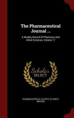 The Pharmaceutical Journal ...: A Weekly Record of Pharmacy and Allied Sciences, Volume 17 Pharmaceutical Society of Great Britain