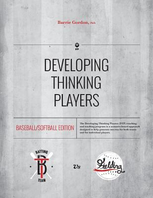 Developing Thinking Players: Baseball/Softball Edition  by  Dr Barrie Gordon