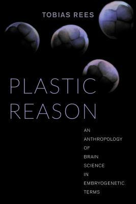 Plastic Reason: An Anthropology of Brain Science in Embryogenetic Terms  by  Tobias Rees