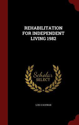 Rehabilitation for Independent Living 1982  by  Lois O Schwab