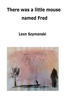 There Was a Little Mouse Named Fred: And His Quest to Find a Permanent Home  by  Leon Szymanski
