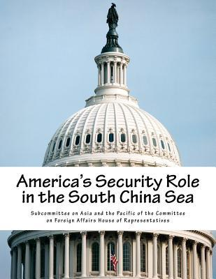 Americas Security Role in the South China Sea  by  Subcommittee on Asia and the Pacific of