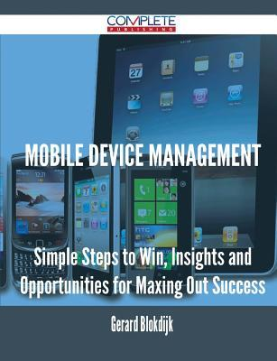Mobile Device Management - Simple Steps to Win, Insights and Opportunities for Maxing Out Success Gerard Blokdijk