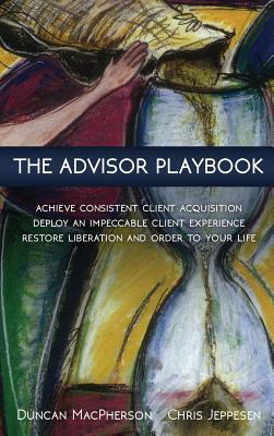 The Advisor Playbook: Regain Liberation and Order in Your Personal and Professional Life Duncan MacPherson
