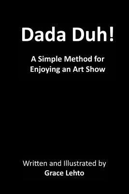 Dada Duh!: A Simple Method for Enjoying an Art Show Grace Lehto