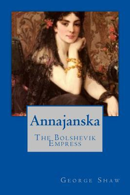 Annajanska: The Bolshevik Empress George Berbard Shaw