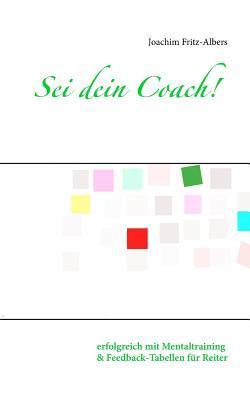 Sei dein Coach!: erfolgreich mit Mentaltraining und Feedback-Tabellen für Reiter Joachim Fritz-Albers