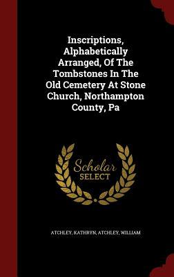 Inscriptions, Alphabetically Arranged, of the Tombstones in the Old Cemetery at Stone Church, Northampton County, Pa  by  Atchley Kathryn