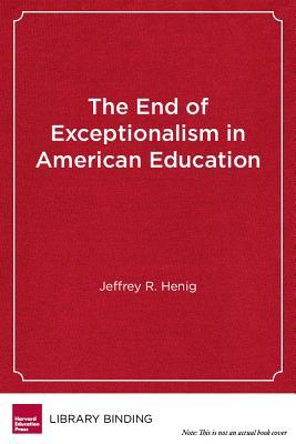 The End of Exceptionalism in American Education: The Changing Politics of School Reform Jeffrey R Henig