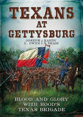 Texans at Gettysburg: Blood and Glory with Hoods Texas Brigade Joseph L. Owen