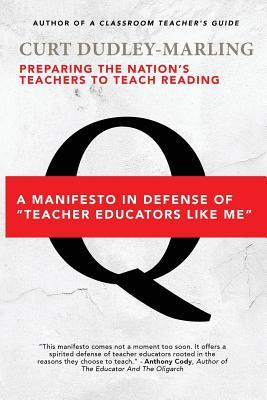 Preparing the Nations Teachers to Teach Reading: A Manifesto in Defense of Teacher Educators Like Me  by  Curt Dudley-Marling