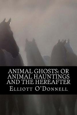 Animal Ghosts: Or Animal Hauntings and the Hereafter  by  Elliott ODonnell