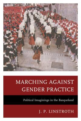 Marching Against Gender Practice: Political Imaginings in the Basqueland  by  J P Linstroth