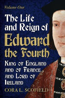 The Life and Reign of Edward the Fourth: King of England and France and Lord of Ireland Volume 1  by  Cora L Scofield