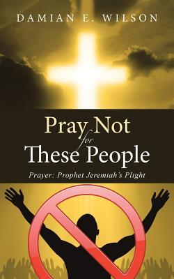 Pray Not for These People: Prayer: Prophet Jeremiahs Plight  by  Damian E Wilson