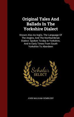 Original Tales and Ballads in the Yorkshire Dialect: Known Also as Inglis, the Language of the Angles, and the Northumbrian Dialect: Spoken To-Day in Yorkshire, and in Early Times from South Yorkshire to Aberdeen  by  John Malham-Dembleby