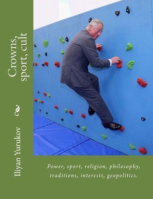 Crowns, Sport, Cult: Power, Sport, Religion, Philosophy, Traditions, Interests, Geopolitics. Iliyan P Yurukov