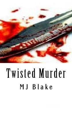 Twisted Murder: Killing Someone Out of Malice Is Perhaps an Unavoidable Action But Getting Away with the Crime Is an Entirely Different Matter.  by  Mj Blake
