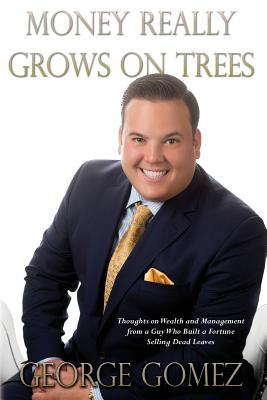 Money Really Grows on Trees: Thoughts on Wealth and Management from a Guy Who Built a Fortune Selling Dead Leaves  by  George Gomez