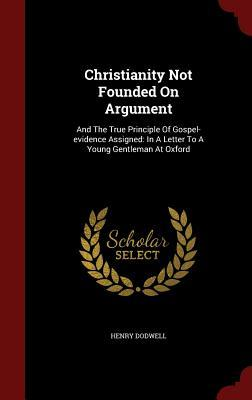 Christianity Not Founded on Argument: And the True Principle of Gospel-Evidence Assigned: In a Letter to a Young Gentleman at Oxford  by  Henry Dodwell