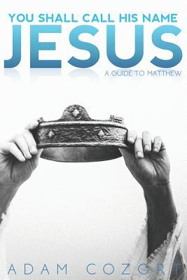 You Shall Call His Name Jesus: A Guide to Matthew  by  Adam Cozort