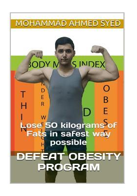 Defeat Obesity Program: Lose 50 Kilograms of Fats in Safest Way Possible Mohammad Ahmed Syed