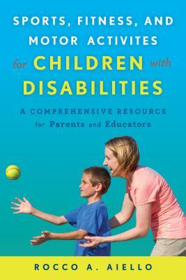Sports, Fitness, and Motor Activities for Children with Disabilities: A Comprehensive Resource Guide for Parents and Educators Rocco Aiello
