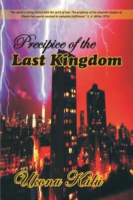 Precipice of the Last Kingdom: Prepare for Enternity or Risk Eternal Life. Ukonu Kalu Uche