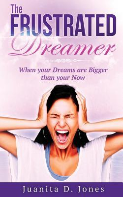The Frustrated Dreamer: When Your Dreams Are Bigger Then Your Now  by  Juanita D Jones