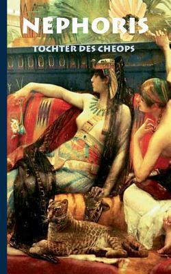 Nephoris - Tochter des Cheops: Historischer Roman zur Zeit Cheops über die verbotene Liebe seiner Tochter Nephoris zu einem Fischer Alexander Kronenheim