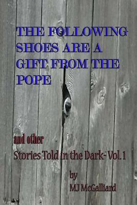 The Following Shoes Are a Gift from the Pope: And Other Stories Told in the Dark Vol. 1  by  Mj McGalliard