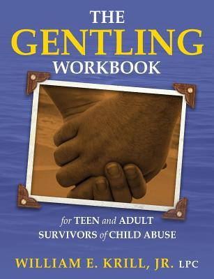 The Gentling Workbook for Teen and Adult Survivors of Child Abuse William E Krill