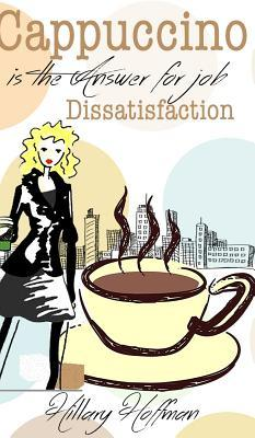 Cappuccino Is the Answer for Job Dissatisfaction  by  Hillary Hoffman