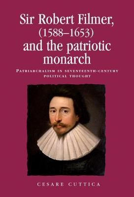 Sir Robert Filmer (1588-1653) and the Patriotic Monarch: Patriarchalism in Seventeenth-Century Political Thought  by  Cesare Cuttica