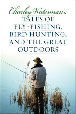 Charley Watermans Tales of Fly-Fishing, Wingshooting, and the Great Outdoors  by  Charley Waterman