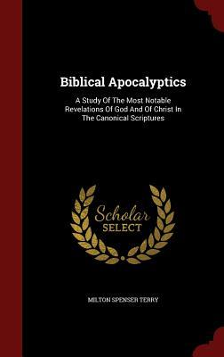 Biblical Apocalyptics: A Study of the Most Notable Revelations of God and of Christ in the Canonical Scriptures Milton Spenser Terry