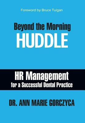 Beyond the Morning Huddle: HR Management for a Successful Dental Practice Ann Marie Gorczyca