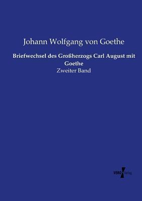Briefwechsel Des Grossherzogs Carl August Mit Goethe Johann Wolfgang von Goethe