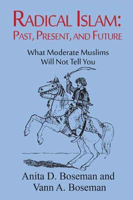 Radical Islam: Past, Present, and Future: What Moderate Muslims Will Not Tell You Anita D Boseman