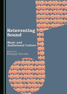 Reinventing Sound: Music and Audiovisual Culture  by  Enrique Encabo