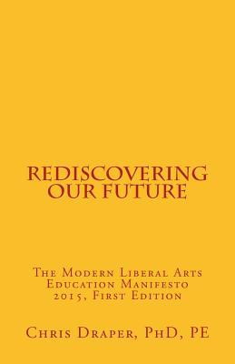 Rediscovering Our Future: The Modern Liberal Arts Education Manifesto 2015 Chris Draper