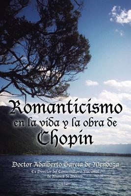 Romanticismo En La Vida y La Obra de Chopin  by  Doctor Adalberto Garcia De Mendoza